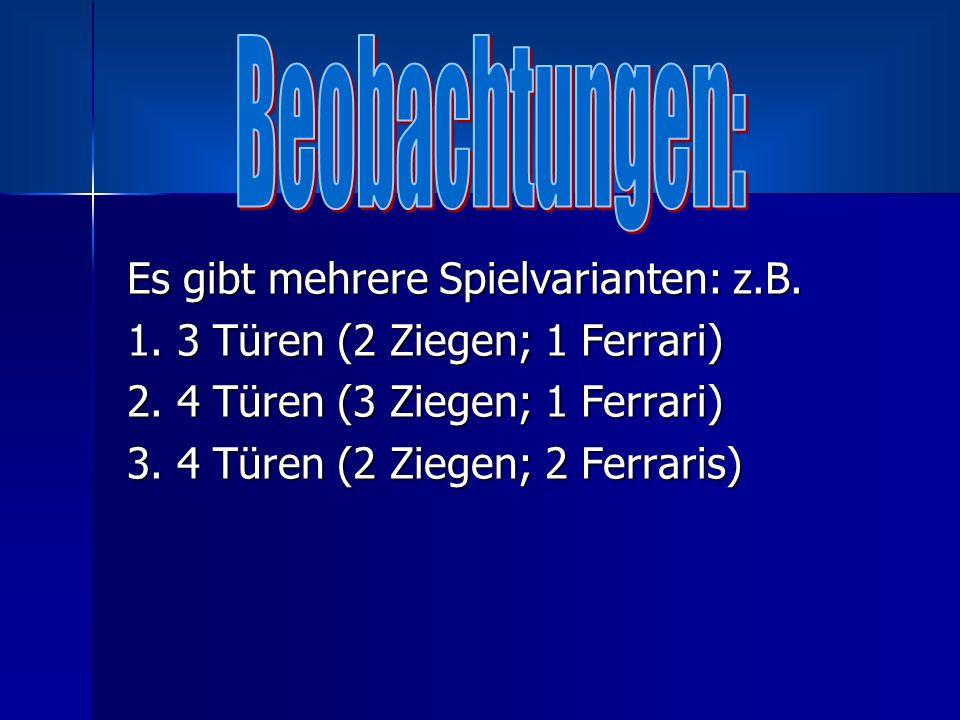 Es gibt mehrere Spielvarianten: z.B. 1. 3 Türen (2 Ziegen; 1 Ferrari) 2. 4 Türen (3 Ziegen; 1 Ferrari) 3. 4 Türen (2 Ziegen; 2 Ferraris)