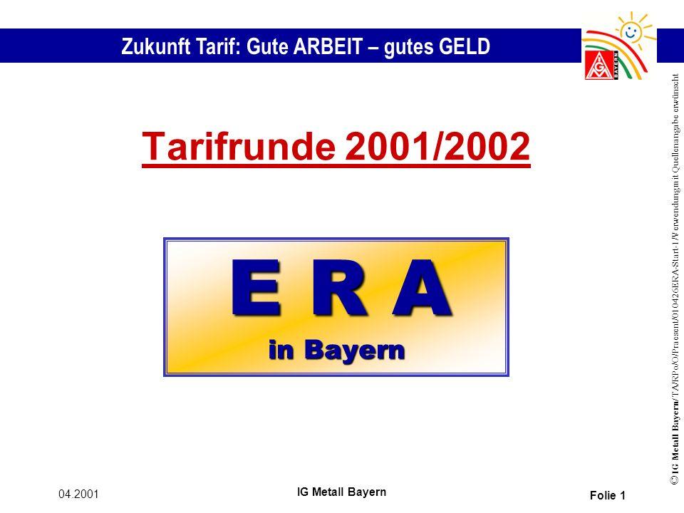 Zukunft Tarif: Gute ARBEIT – gutes GELD © IG Metall Bayern/ TA/RPo/O/Praesent/010426ERA-Start-1/Verwendung mit Quellenangabe erwünscht 04.2001 IG Metall Bayern Folie 1 Tarifrunde 2001/2002 E R A in Bayern