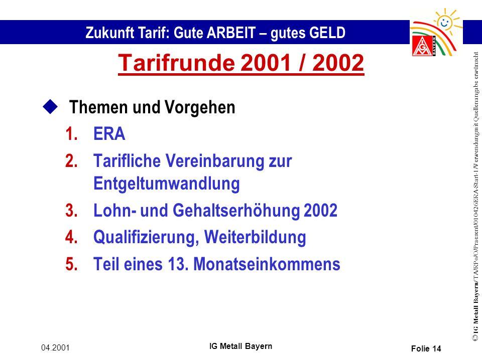 Zukunft Tarif: Gute ARBEIT – gutes GELD © IG Metall Bayern/ TA/RPo/O/Praesent/010426ERA-Start-1/Verwendung mit Quellenangabe erwünscht 04.2001 IG Metall Bayern Folie 14 Tarifrunde 2001 / 2002 u Themen und Vorgehen 1.ERA 2.Tarifliche Vereinbarung zur Entgeltumwandlung 3.Lohn- und Gehaltserhöhung 2002 4.Qualifizierung, Weiterbildung 5.