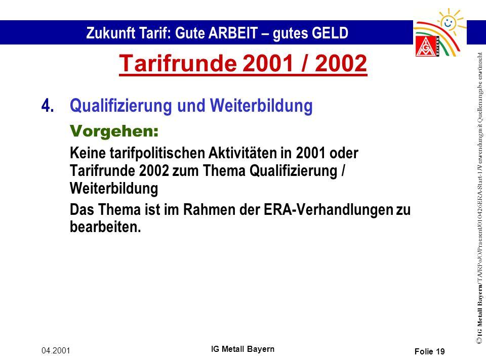Zukunft Tarif: Gute ARBEIT – gutes GELD © IG Metall Bayern/ TA/RPo/O/Praesent/010426ERA-Start-1/Verwendung mit Quellenangabe erwünscht 04.2001 IG Metall Bayern Folie 19 Tarifrunde 2001 / 2002 4.Qualifizierung und Weiterbildung Vorgehen: Keine tarifpolitischen Aktivitäten in 2001 oder Tarifrunde 2002 zum Thema Qualifizierung / Weiterbildung Das Thema ist im Rahmen der ERA-Verhandlungen zu bearbeiten.