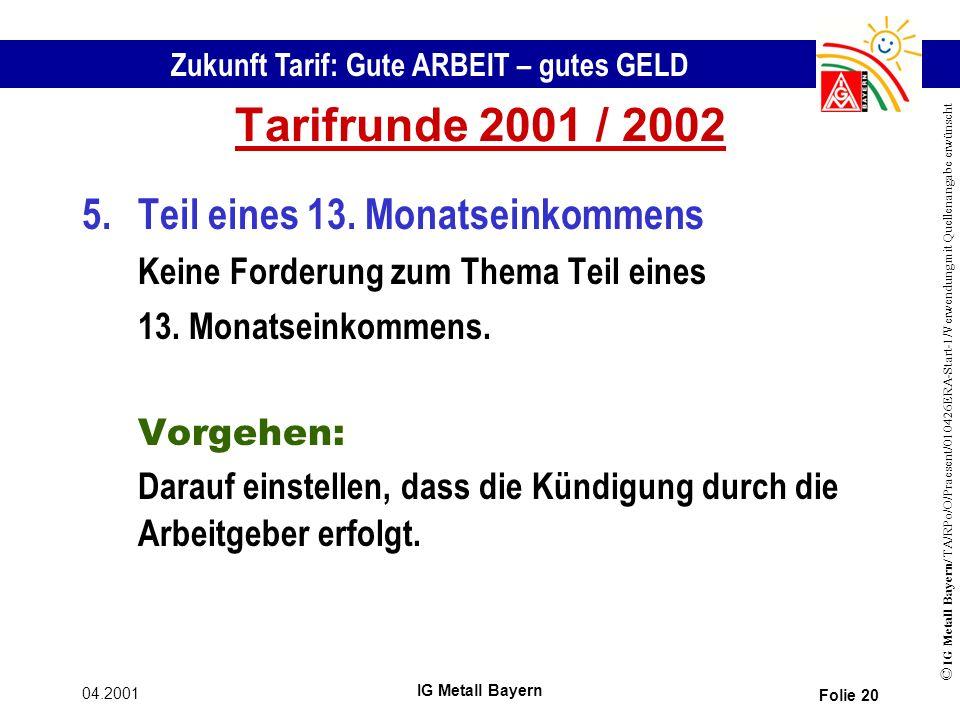 Zukunft Tarif: Gute ARBEIT – gutes GELD © IG Metall Bayern/ TA/RPo/O/Praesent/010426ERA-Start-1/Verwendung mit Quellenangabe erwünscht 04.2001 IG Metall Bayern Folie 20 Tarifrunde 2001 / 2002 5.Teil eines 13.