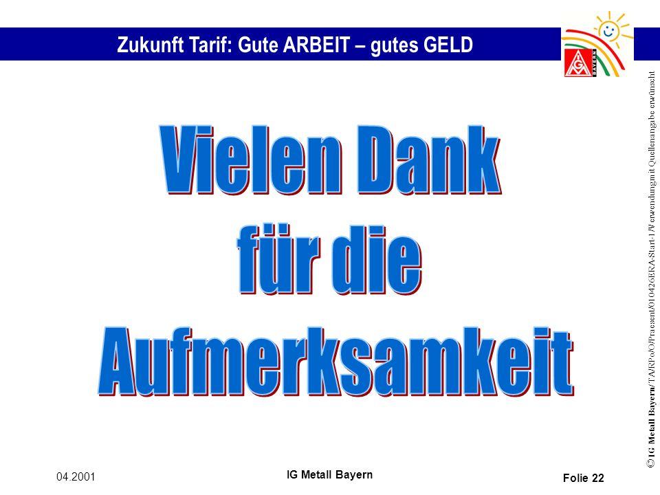 Zukunft Tarif: Gute ARBEIT – gutes GELD © IG Metall Bayern/ TA/RPo/O/Praesent/010426ERA-Start-1/Verwendung mit Quellenangabe erwünscht 04.2001 IG Metall Bayern Folie 22
