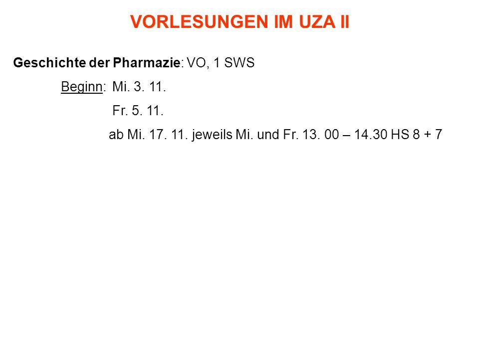 VORLESUNGEN IM UZA II Geschichte der Pharmazie: VO, 1 SWS Beginn: Mi. 3. 11. Fr. 5. 11. ab Mi. 17. 11. jeweils Mi. und Fr. 13. 00 – 14.30 HS 8 + 7