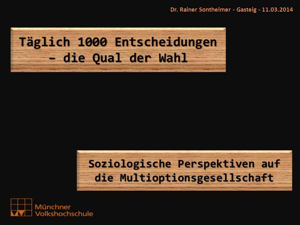 Dr. Rainer Sontheimer - Gasteig - 11.03.2014 Soziologische Perspektiven auf die Multioptionsgesellschaft Täglich 1000 Entscheidungen – die Qual der Wa