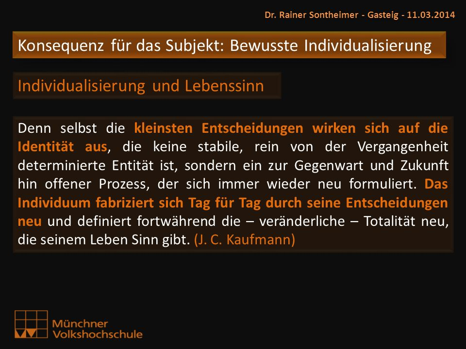 Konsequenz für das Subjekt: Bewusste Individualisierung Dr. Rainer Sontheimer - Gasteig - 11.03.2014 Individualisierung und Lebenssinn Denn selbst die