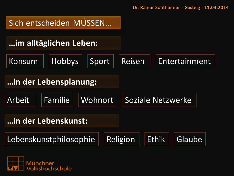 Sich entscheiden MÜSSEN… Dr. Rainer Sontheimer - Gasteig - 11.03.2014 KonsumHobbys ArbeitFamilie ReligionLebenskunstphilosophie …im alltäglichen Leben