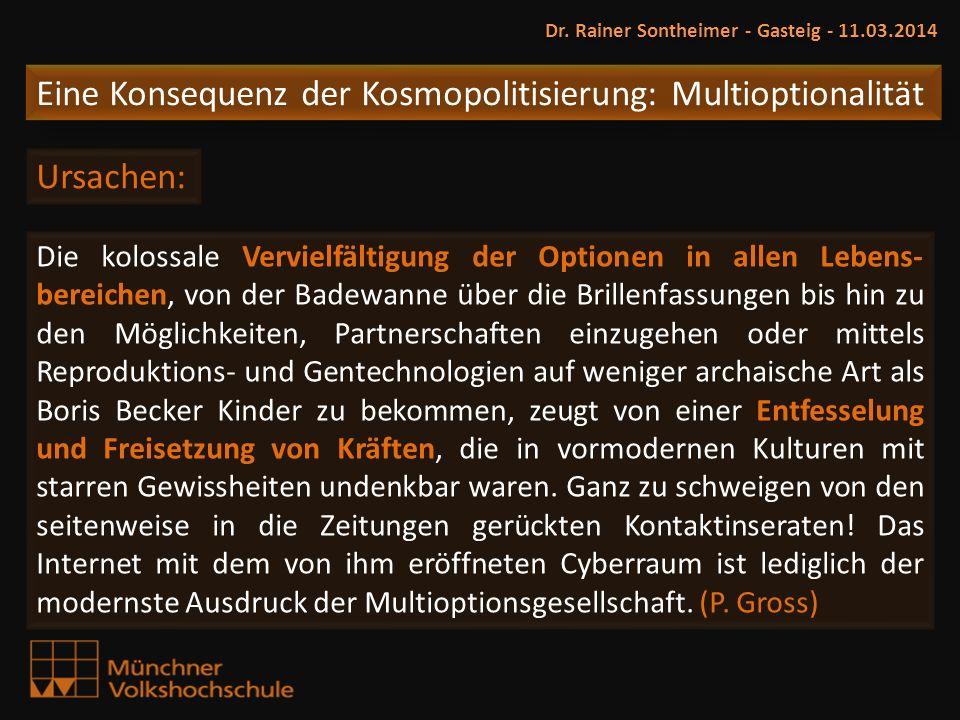 Dr. Rainer Sontheimer - Gasteig - 11.03.2014 Eine Konsequenz der Kosmopolitisierung: Multioptionalität Ursachen: Die kolossale Vervielfältigung der Op