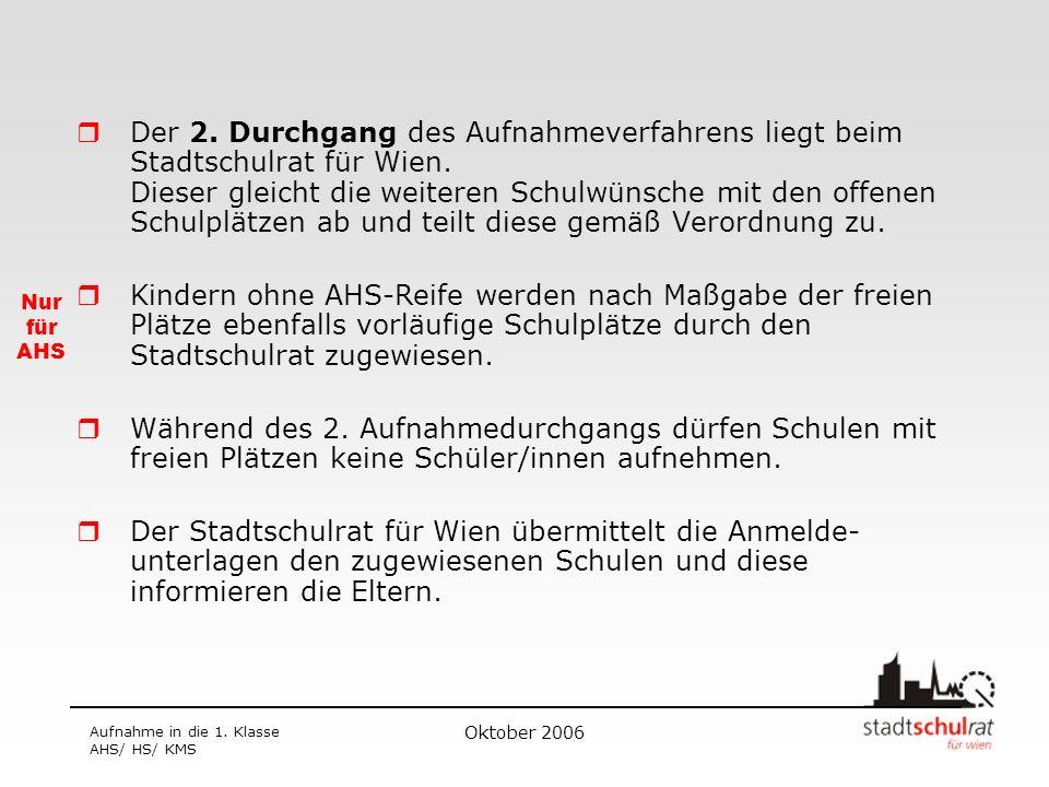 Oktober 2006 Aufnahme in die 1. Klasse AHS/ HS/ KMS Der 2. Durchgang des Aufnahmeverfahrens liegt beim Stadtschulrat für Wien. Dieser gleicht die weit