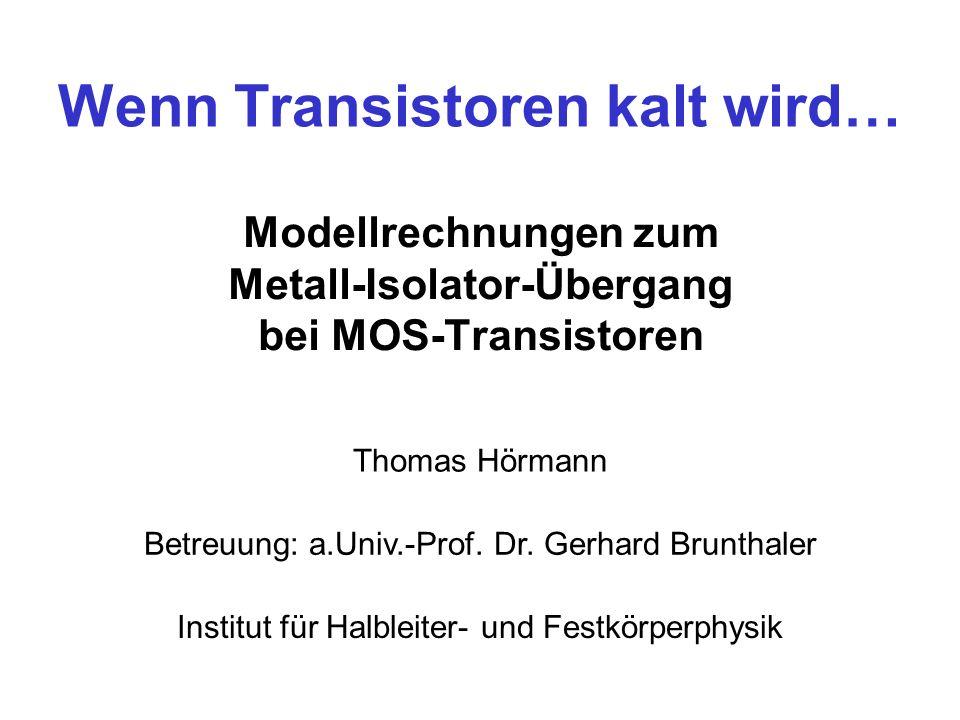 Wenn Transistoren kalt wird… Modellrechnungen zum Metall-Isolator-Übergang bei MOS-Transistoren Thomas Hörmann Betreuung: a.Univ.-Prof. Dr. Gerhard Br