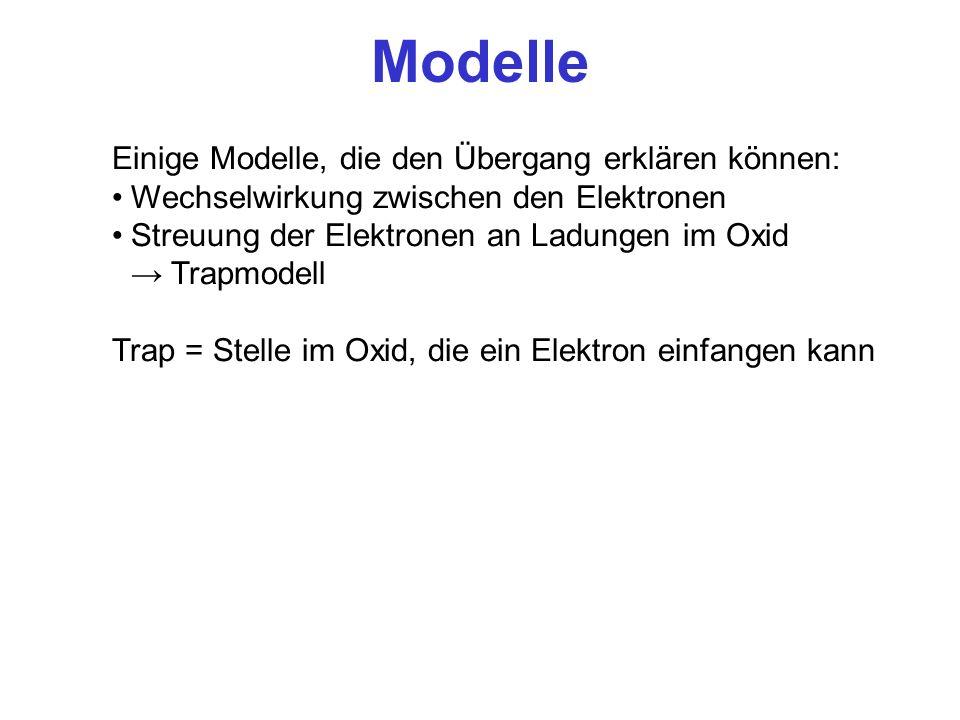 Modelle Einige Modelle, die den Übergang erklären können: Wechselwirkung zwischen den Elektronen Streuung der Elektronen an Ladungen im Oxid Trapmodel
