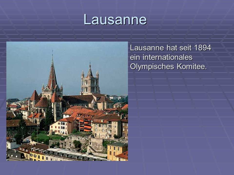 Lausanne Lausanne hat seit 1894 ein internationales Olympisches Komitee. Lausanne hat seit 1894 ein internationales Olympisches Komitee.