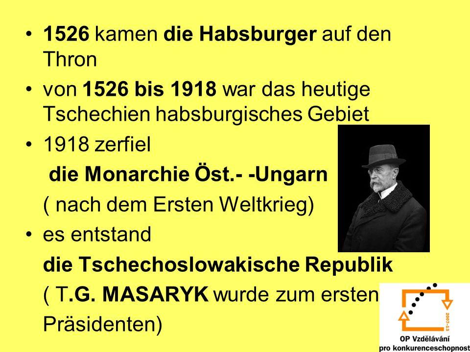 1526 kamen die Habsburger auf den Thron von 1526 bis 1918 war das heutige Tschechien habsburgisches Gebiet 1918 zerfiel die Monarchie Öst.- -Ungarn ( nach dem Ersten Weltkrieg) es entstand die Tschechoslowakische Republik ( T.G.