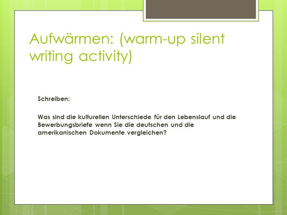 Aufwärmen: (warm-up silent writing activity) Schreiben: Was sind die kulturellen Unterschiede für den Lebenslauf und die Bewerbungsbriefe wenn Sie die deutschen und die amerikanischen Dokumente vergleichen