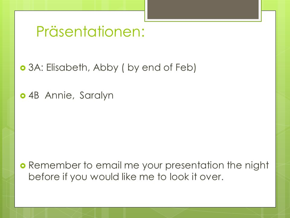 Präsentationen: 3A: Elisabeth, Abby ( by end of Feb) 4B Annie, Saralyn Remember to email me your presentation the night before if you would like me to look it over.