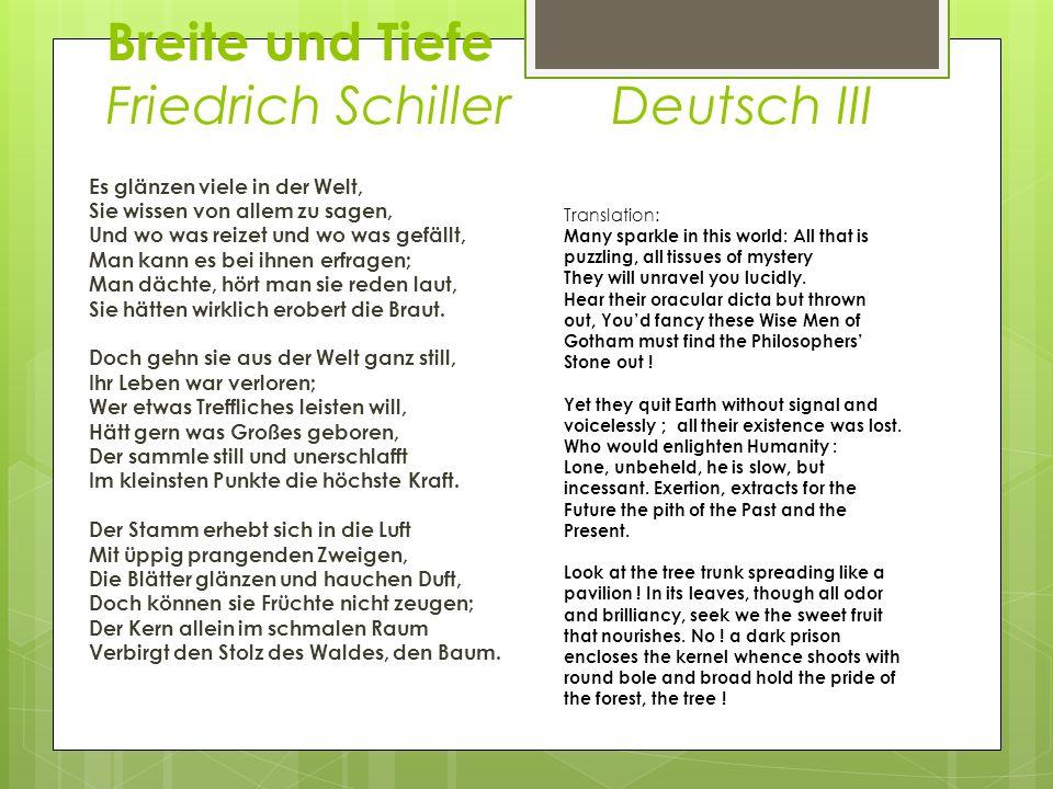 Breite und Tiefe Friedrich Schiller Deutsch III Es glänzen viele in der Welt, Sie wissen von allem zu sagen, Und wo was reizet und wo was gefällt, Man kann es bei ihnen erfragen; Man dächte, hört man sie reden laut, Sie hätten wirklich erobert die Braut.