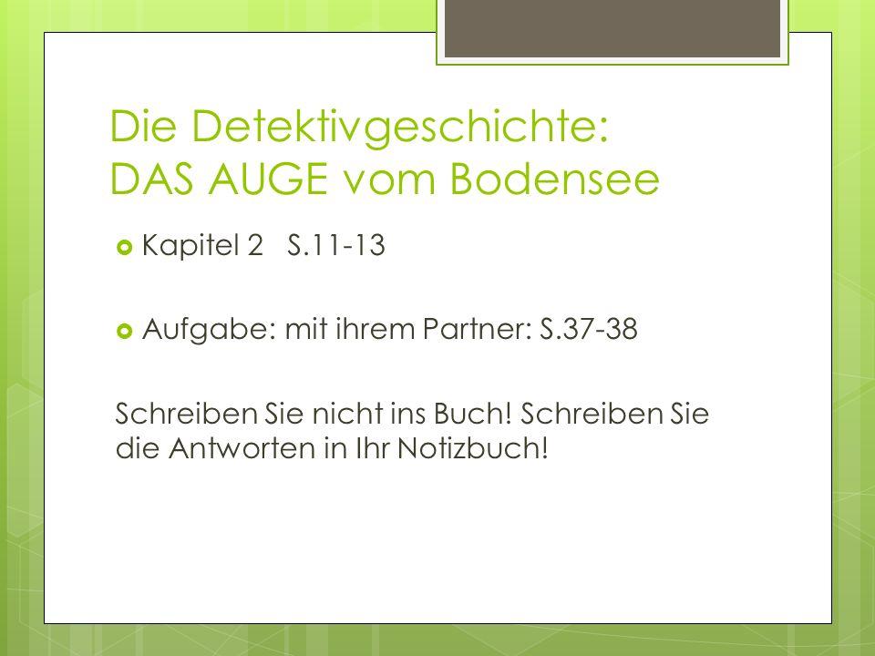 Die Detektivgeschichte: DAS AUGE vom Bodensee Kapitel 2 S.11-13 Aufgabe: mit ihrem Partner: S.37-38 Schreiben Sie nicht ins Buch.