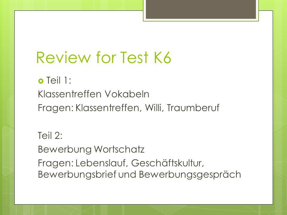 Review for Test K6 Teil 1: Klassentreffen Vokabeln Fragen: Klassentreffen, Willi, Traumberuf Teil 2: Bewerbung Wortschatz Fragen: Lebenslauf, Geschäftskultur, Bewerbungsbrief und Bewerbungsgespräch