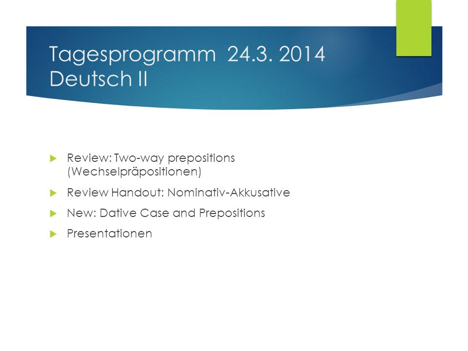 Tagesprogramm 24.3. 2014 Deutsch II Review: Two-way prepositions (Wechselpräpositionen) Review Handout: Nominativ-Akkusative New: Dative Case and Prep