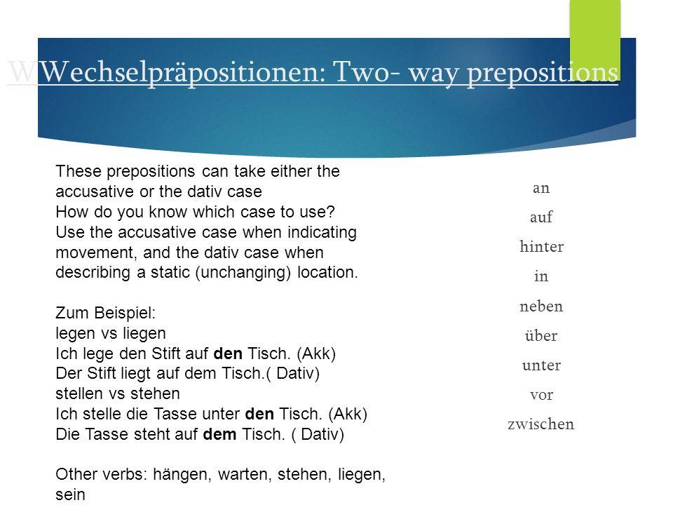 WWechselpräpositionen: Two- way prepositions an auf hinter in neben über unter vor zwischen These prepositions can take either the accusative or the d