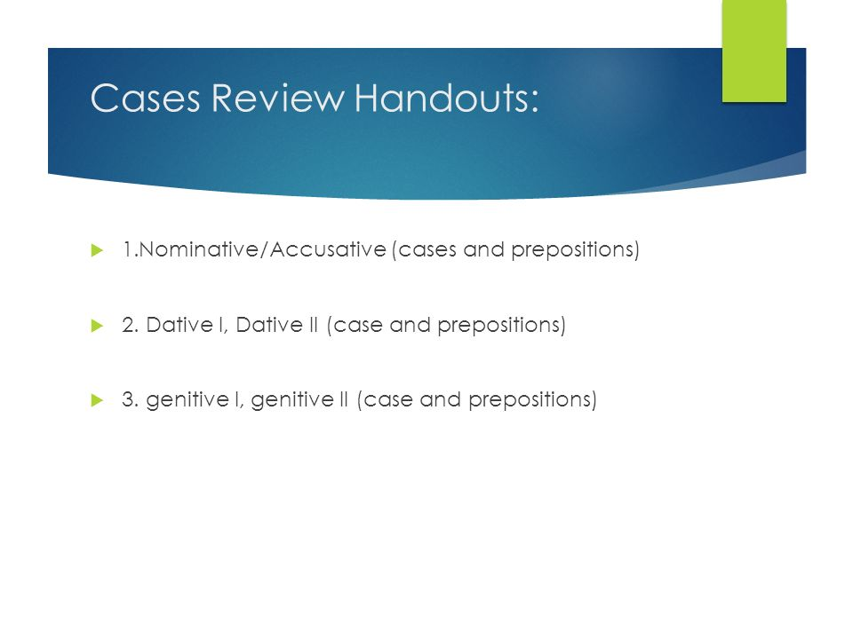 Cases Review Handouts: 1.Nominative/Accusative (cases and prepositions) 2. Dative I, Dative II (case and prepositions) 3. genitive I, genitive II (cas