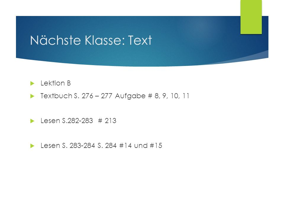 Nächste Klasse: Text Lektion B Textbuch S. 276 – 277 Aufgabe # 8, 9, 10, 11 Lesen S.282-283 # 213 Lesen S. 283-284 S. 284 #14 und #15