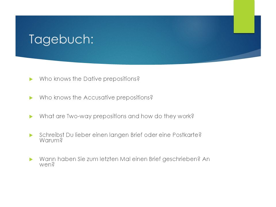 Tagebuch: Who knows the Dative prepositions? Who knows the Accusative prepositions? What are Two-way prepositions and how do they work? Schreibst Du l