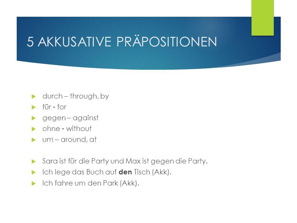 5 AKKUSATIVE PRÄPOSITIONEN durch – through, by für - for gegen – against ohne - without um – around, at Sara ist für die Party und Max ist gegen die P