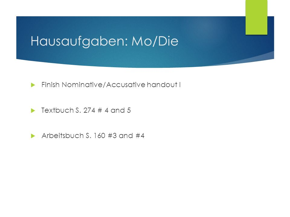 Hausaufgaben: Mo/Die Finish Nominative/Accusative handout I Textbuch S. 274 # 4 and 5 Arbeitsbuch S. 160 #3 and #4