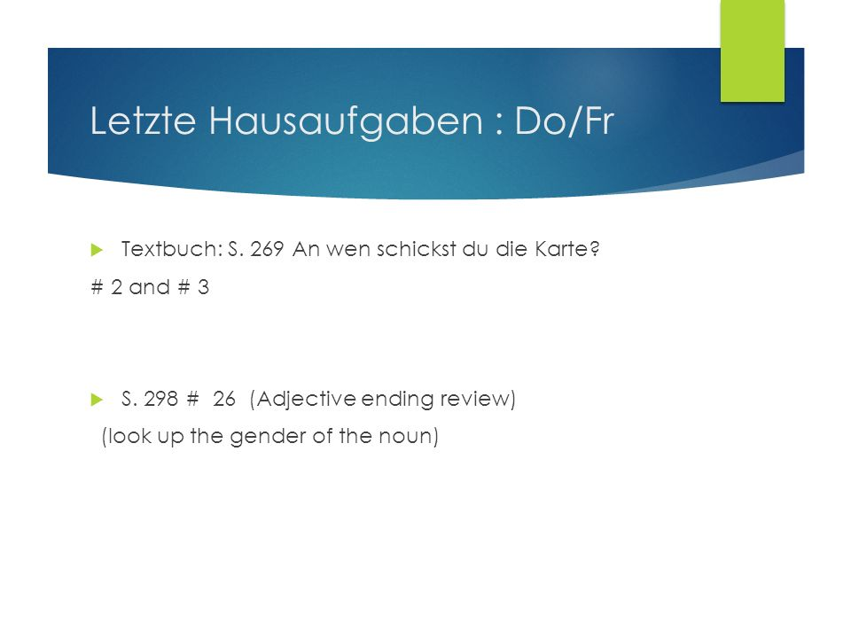 Letzte Hausaufgaben : Do/Fr Textbuch: S. 269 An wen schickst du die Karte? # 2 and # 3 S. 298 # 26 (Adjective ending review) (look up the gender of th