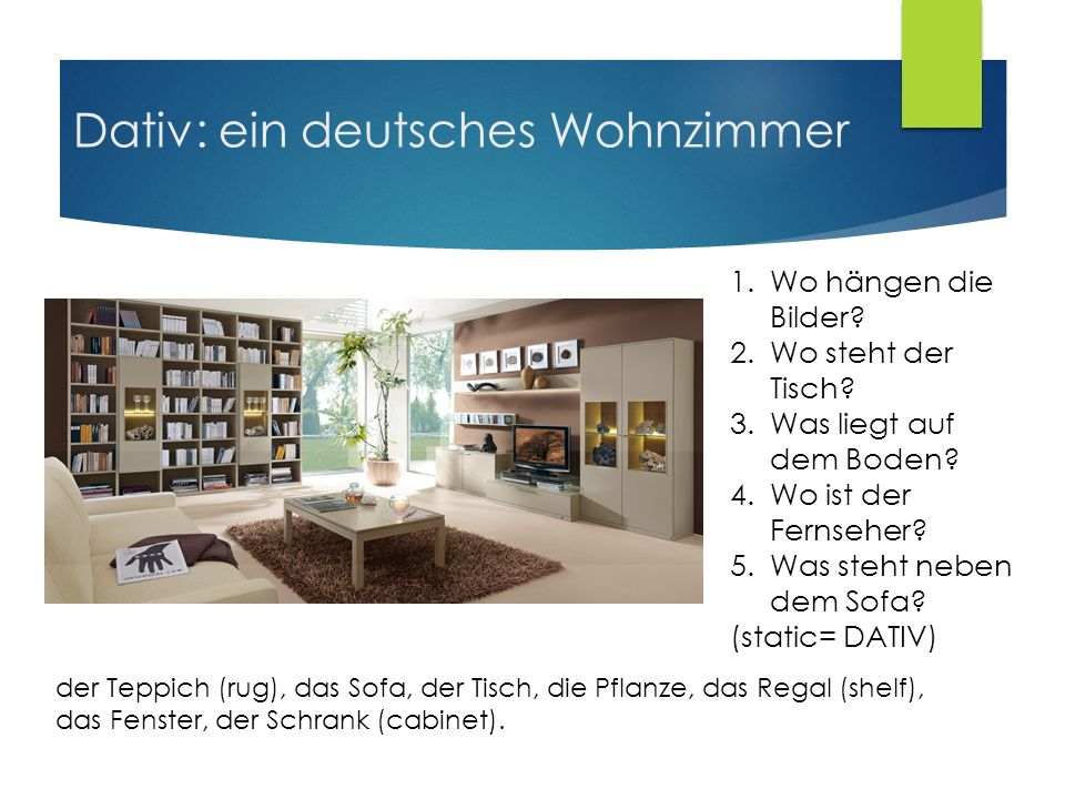 Dativ: ein deutsches Wohnzimmer 1.Wo hängen die Bilder? 2.Wo steht der Tisch? 3.Was liegt auf dem Boden? 4.Wo ist der Fernseher? 5.Was steht neben dem