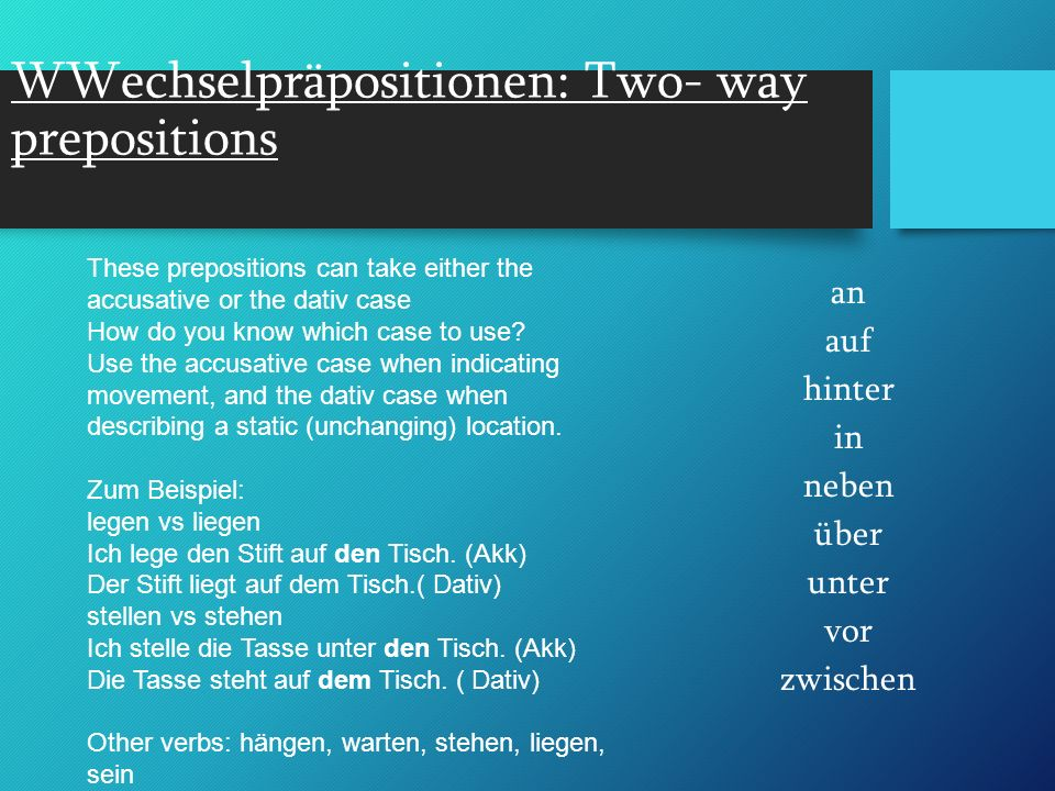 WWechselpräpositionen: Two- way prepositions an auf hinter in neben über unter vor zwischen These prepositions can take either the accusative or the dativ case How do you know which case to use.