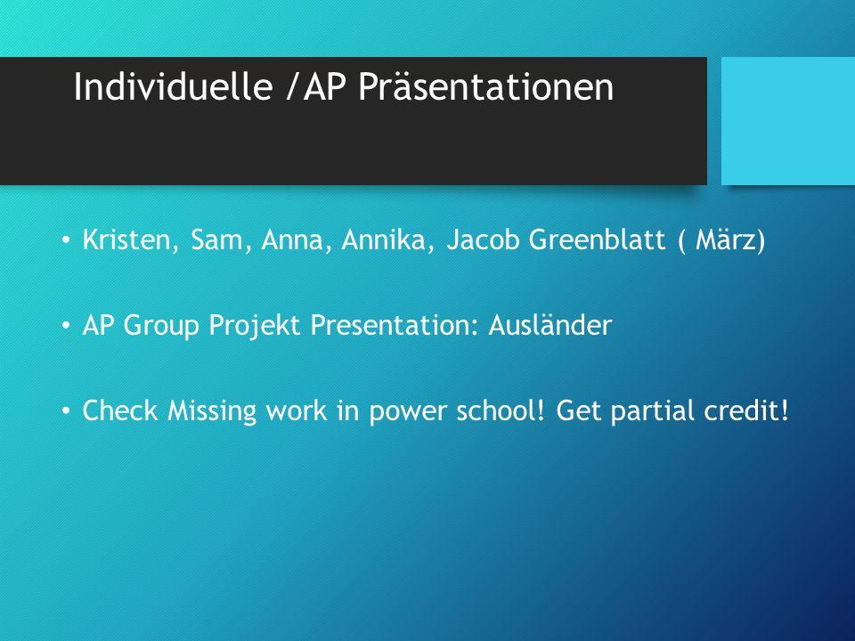 Individuelle /AP Präsentationen Kristen, Sam, Anna, Annika, Jacob Greenblatt ( März) AP Group Projekt Presentation: Ausländer Check Missing work in power school.