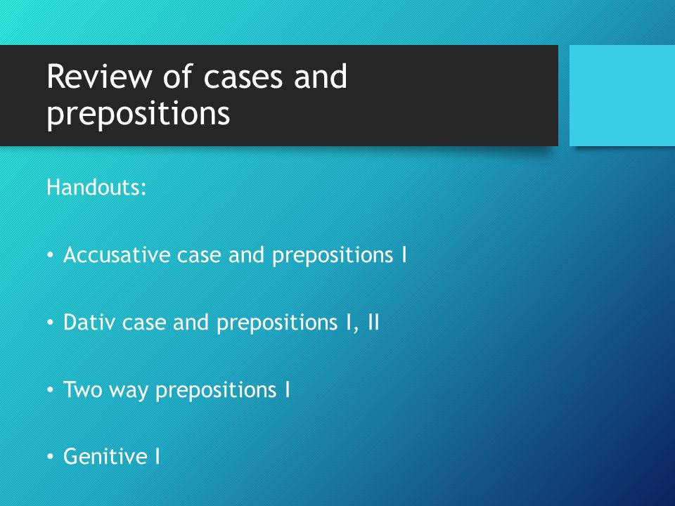Review of cases and prepositions Handouts: Accusative case and prepositions I Dativ case and prepositions I, II Two way prepositions I Genitive I