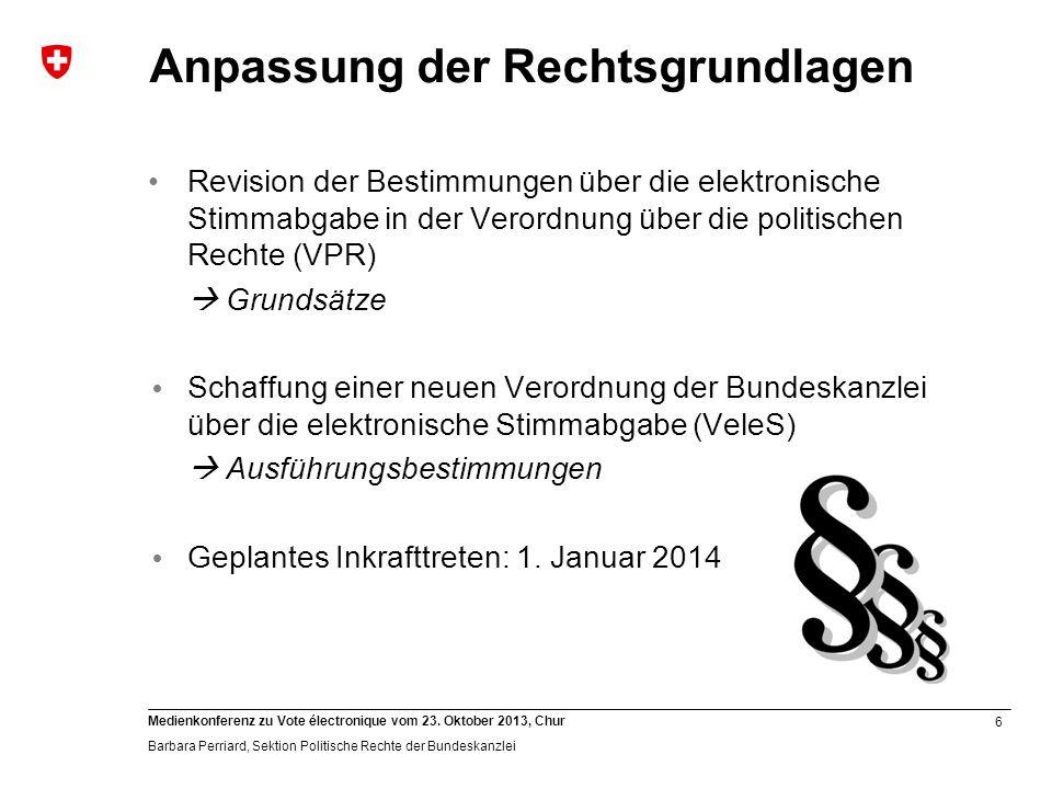 6 Medienkonferenz zu Vote électronique vom 23. Oktober 2013, Chur Barbara Perriard, Sektion Politische Rechte der Bundeskanzlei Anpassung der Rechtsgr