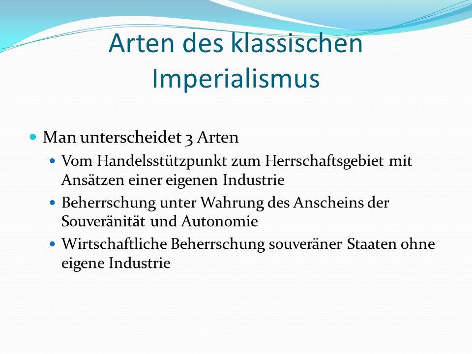 Arten des klassischen Imperialismus Man unterscheidet 3 Arten Vom Handelsstützpunkt zum Herrschaftsgebiet mit Ansätzen einer eigenen Industrie Beherrschung unter Wahrung des Anscheins der Souveränität und Autonomie Wirtschaftliche Beherrschung souveräner Staaten ohne eigene Industrie