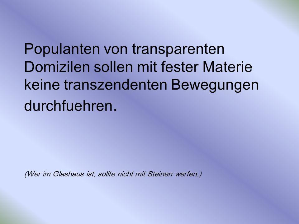 Populanten von transparenten Domizilen sollen mit fester Materie keine transzendenten Bewegungen durchfuehren. (Wer im Glashaus ist, sollte nicht mit
