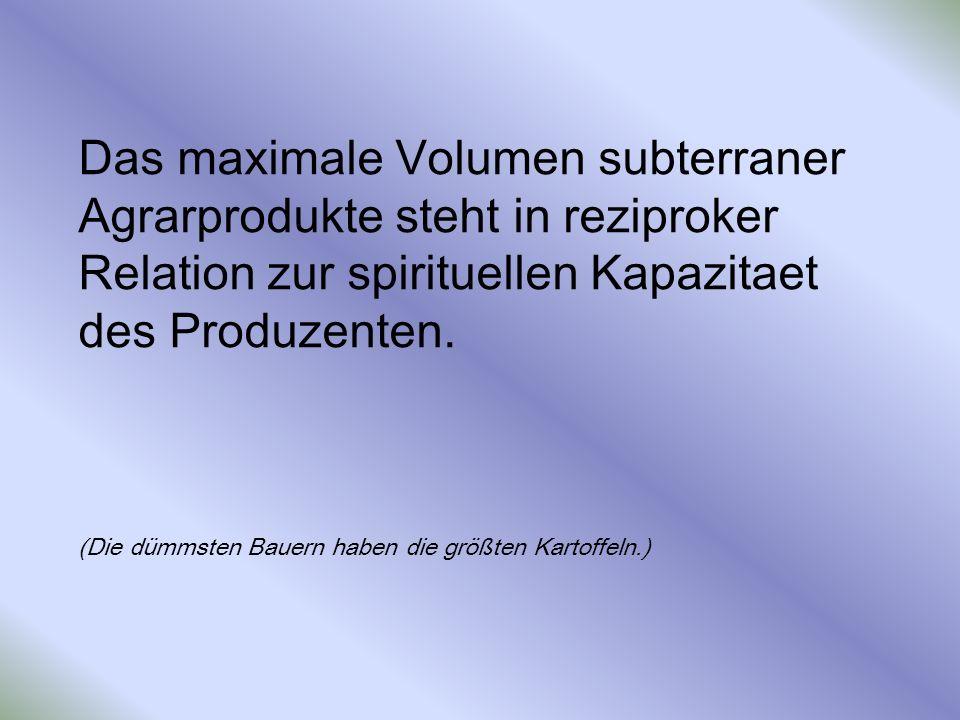 Das maximale Volumen subterraner Agrarprodukte steht in reziproker Relation zur spirituellen Kapazitaet des Produzenten. (Die dümmsten Bauern haben di