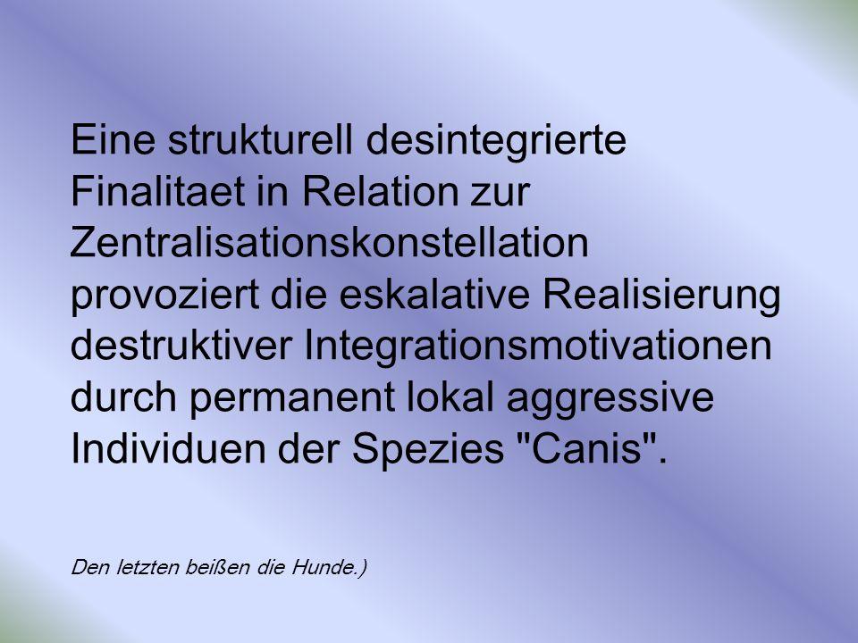 Eine strukturell desintegrierte Finalitaet in Relation zur Zentralisationskonstellation provoziert die eskalative Realisierung destruktiver Integratio