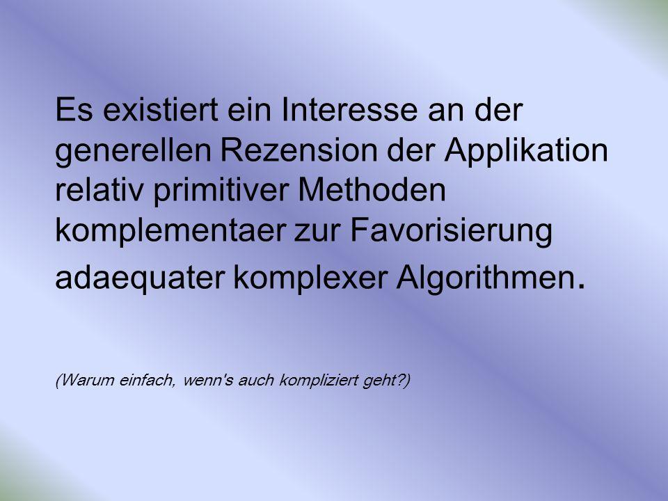 Es existiert ein Interesse an der generellen Rezension der Applikation relativ primitiver Methoden komplementaer zur Favorisierung adaequater komplexer Algorithmen.