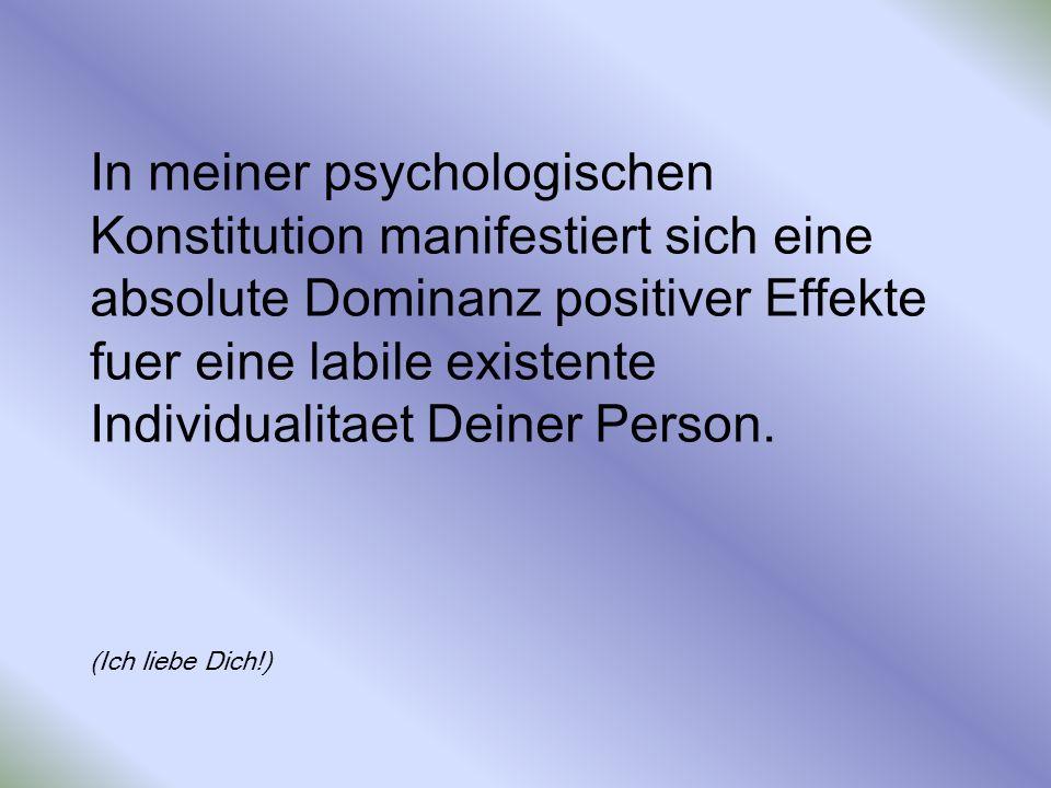 In meiner psychologischen Konstitution manifestiert sich eine absolute Dominanz positiver Effekte fuer eine labile existente Individualitaet Deiner Person.