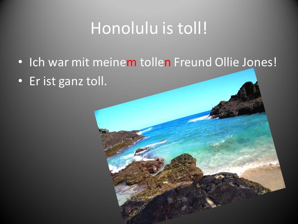Honolulu is toll! Ich war mit meinem tollen Freund Ollie Jones! Er ist ganz toll.