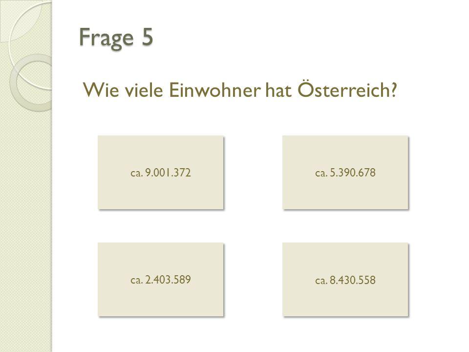 Frage 5 Wie viele Einwohner hat Österreich? ca. 9.001.372 ca. 5.390.678 ca. 2.403.589 ca. 8.430.558