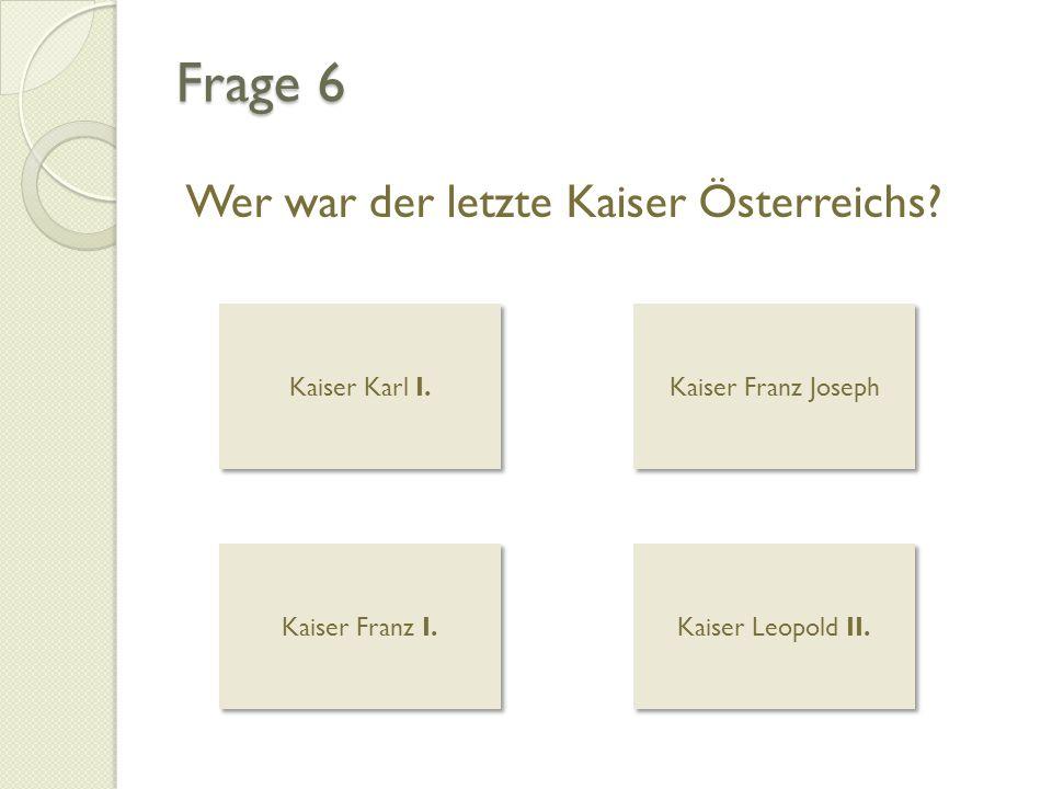 Frage 6 Wer war der letzte Kaiser Österreichs? Kaiser Karl I. Kaiser Karl I. Kaiser Franz Joseph Kaiser Franz I. Kaiser Franz I. Kaiser Leopold II. Ka