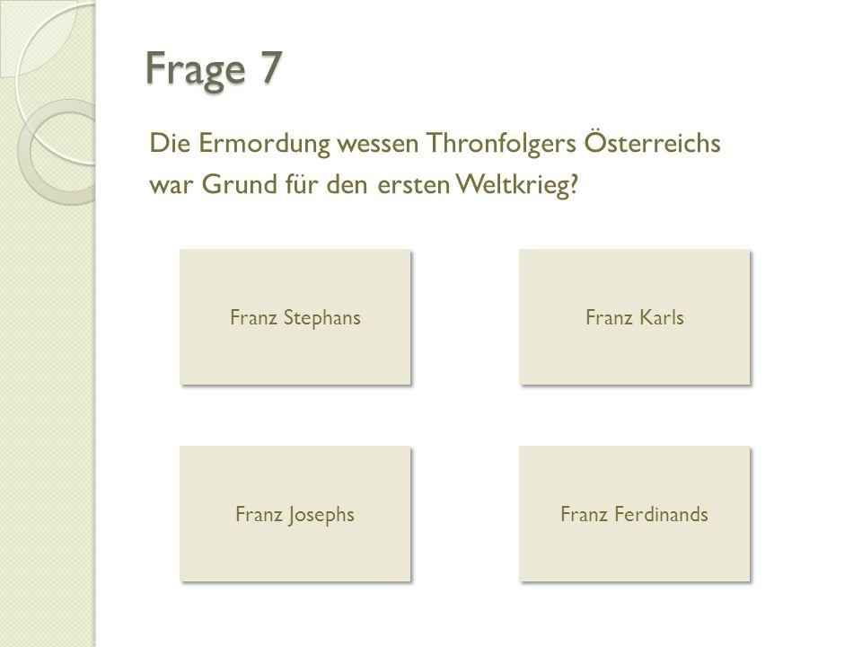 Frage 7 Die Ermordung wessen Thronfolgers Österreichs war Grund für den ersten Weltkrieg? Franz Stephans Franz Karls Franz Josephs Franz Ferdinands