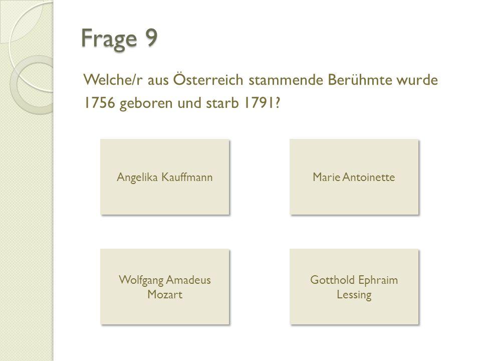 Frage 9 Welche/r aus Österreich stammende Berühmte wurde 1756 geboren und starb 1791? Angelika Kauffmann Marie Antoinette Wolfgang Amadeus Mozart Wolf