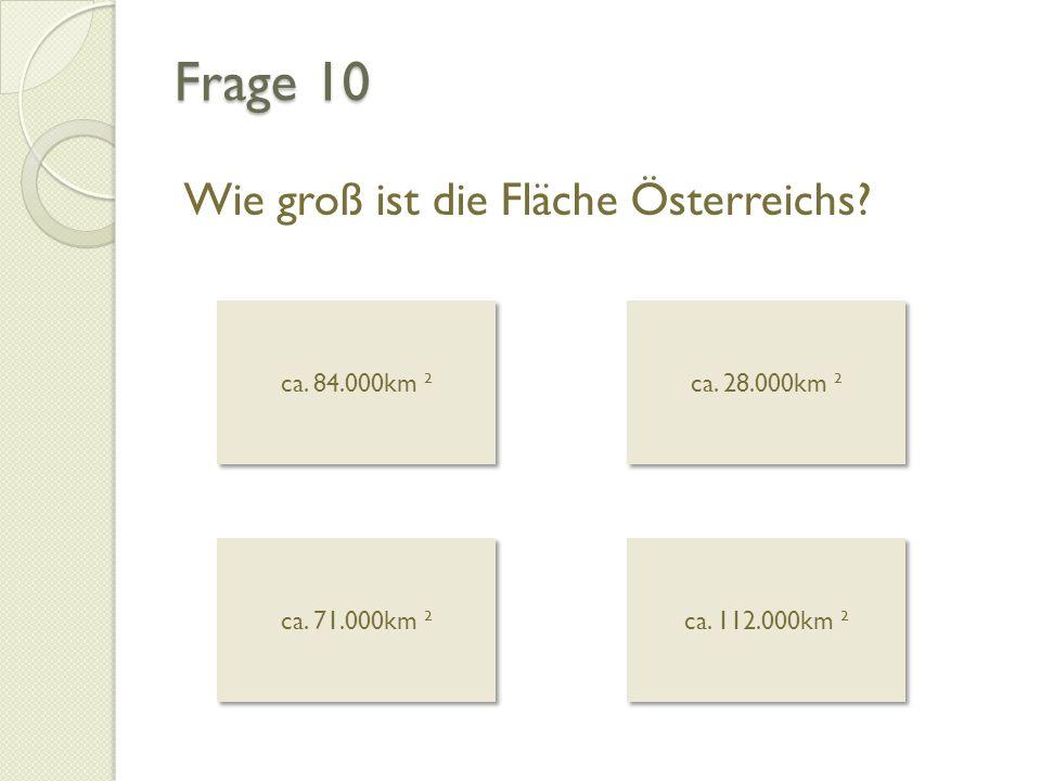 Frage 10 Wie groß ist die Fläche Österreichs? ca. 84.000km ² ca. 84.000km ² ca. 28.000km ² ca. 28.000km ² ca. 71.000km ² ca. 71.000km ² ca. 112.000km