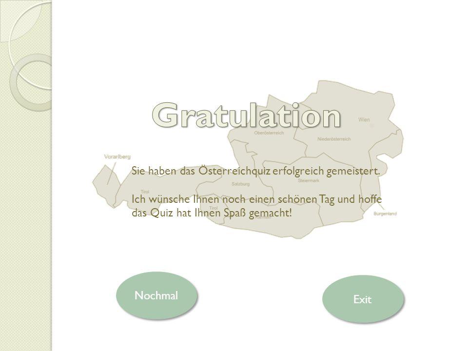 Nochmal Sie haben das Österreichquiz erfolgreich gemeistert. Ich wünsche Ihnen noch einen schönen Tag und hoffe das Quiz hat Ihnen Spaß gemacht! Exit