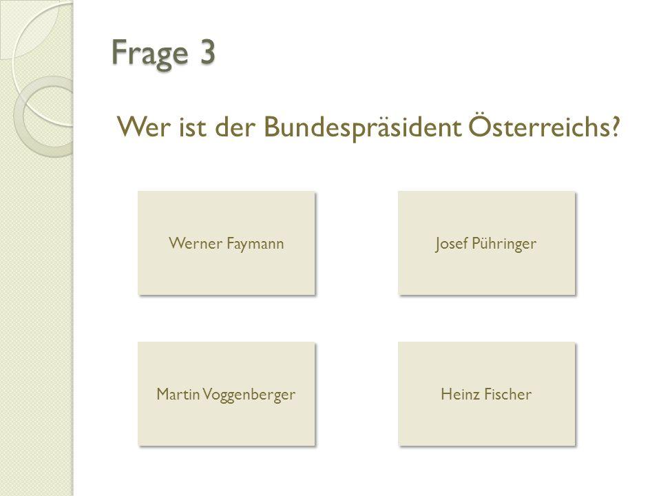 Frage 3 Wer ist der Bundespräsident Österreichs? Werner Faymann Josef Pühringer Martin Voggenberger Heinz Fischer