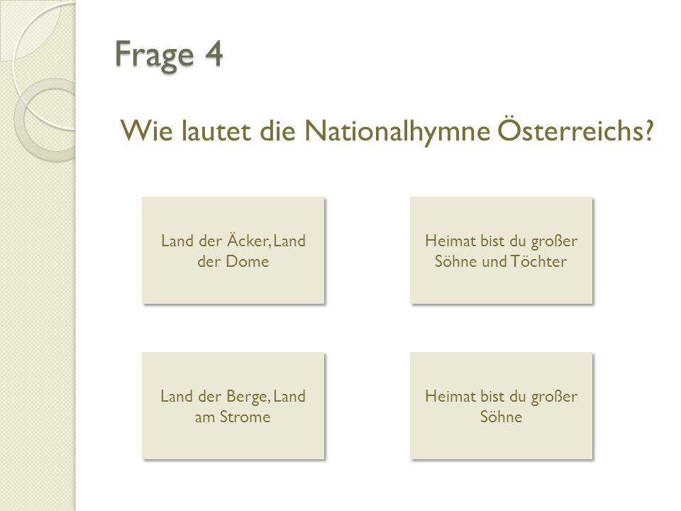 Frage 4 Wie lautet die Nationalhymne Österreichs? Land der Äcker, Land der Dome Land der Äcker, Land der Dome Heimat bist du großer Söhne und Töchter