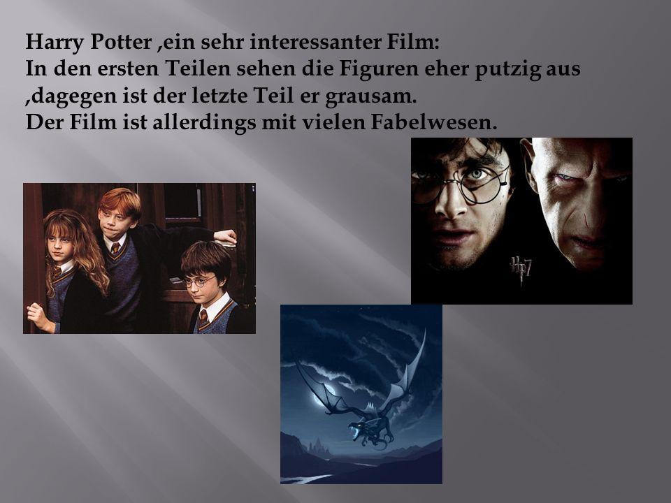 Harry Potter,ein sehr interessanter Film: In den ersten Teilen sehen die Figuren eher putzig aus,dagegen ist der letzte Teil er grausam. Der Film ist